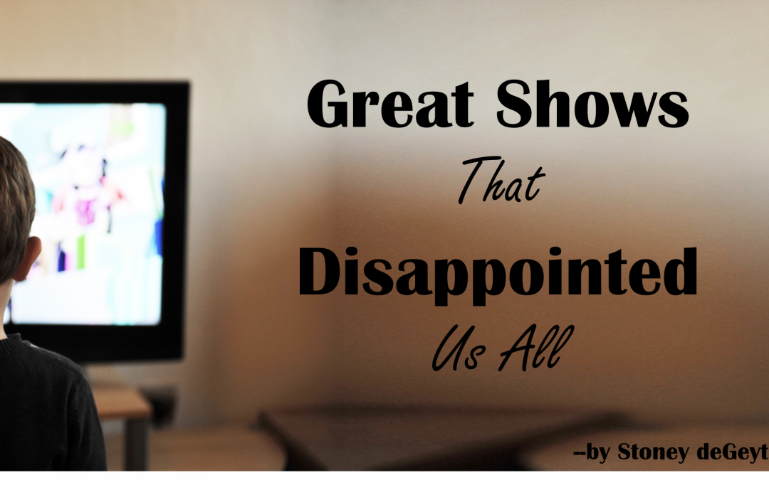 Great Shows that Disappointed Us All